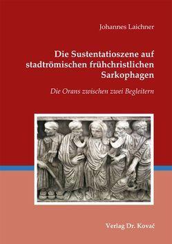 Die Sustentatioszene auf stadtrömischen frühchristlichen Sarkophagen von Laichner,  Johannes