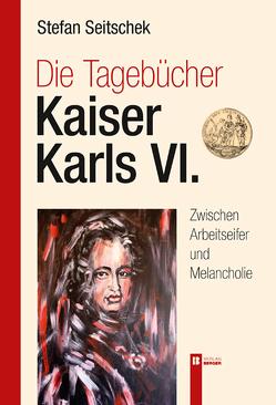 Die Tagebücher Kaiser Karl VI. von Seitschek,  Stefan