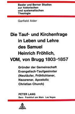 Die Tauf- und Kirchenfrage in Leben und Lehre des Samuel Heinrich Fröhlich, VDM, von Brugg 1803-1857 von Alder,  Garfield