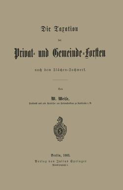 Die Taxation der Privat- und Gemeinde-Forsten nach dem Flächen-Fachwerk von Weise,  W.