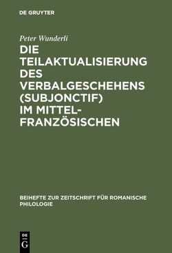 Die Teilaktualisierung des Verbalgeschehens (Subjonctif) im Mittelfranzösischen von Wunderli,  Peter