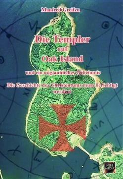 Die Templer auf Oak Island und ein unglaubliches Geheimnis von Greifzu,  Manfred