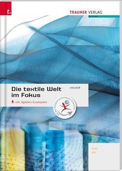 Die textile Welt im Fokus Werkstoffkunde • Textiltechnologie • Warenkunde • Textilveredelung inkl. digitalem Zusatzpaket von Hauser,  Barbara