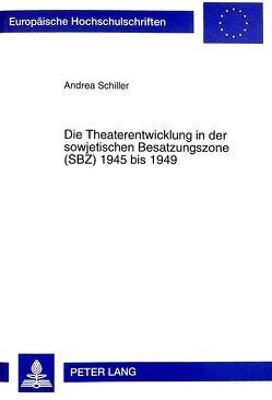 Die Theaterentwicklung in der sowjetischen Besatzungszone (SBZ) 1945 bis 1949 von Schiller,  Andrea