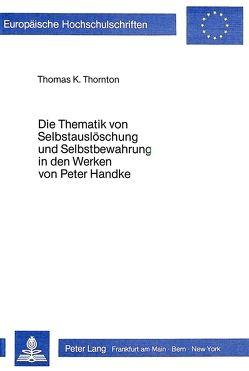 Die Thematik von Selbstauslöschung und Selbstbewahrung in den Werken von Peter Handke von Thornton,  Thomas K.