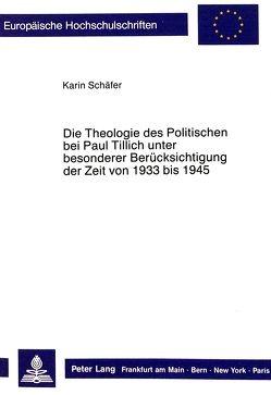 Die Theologie des Politischen bei Paul Tillich unter besonderer Berücksichtigung der Zeit von 1933 bis 1945 von Schaefer,  Karin