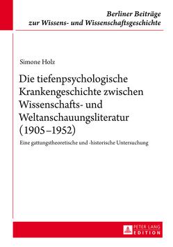Die tiefenpsychologische Krankengeschichte zwischen Wissenschafts- und Weltanschauungsliteratur (1905–1952) von Holz,  Simone