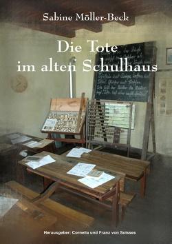 Die Tote im alten Schulhaus von Möller-Beck,  Sabine, Soisses,  Cornelia von, Soisses,  Franz von