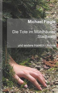 Die Tote im Mühlhäuser Stadtwald von Fiegle,  Michael