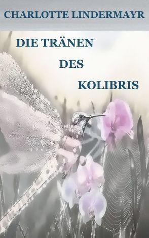 Die Tränen des Kolibris von Lindermayr,  Charlotte
