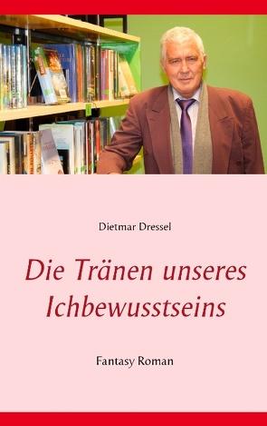 Die Tränen unseres Ichbewusstseins von Dressel,  Dietmar