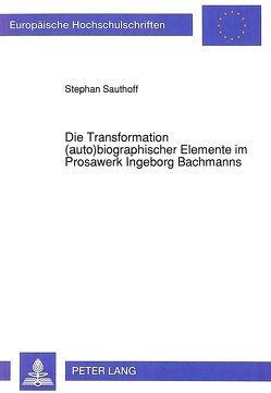 Die Transformation (auto)biographischer Elemente im Prosawerk Ingeborg Bachmanns von Sauthoff,  Stephan