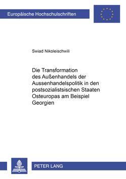 Die Transformation der Außenhandelspolitik in den postsozialistischen Staaten Osteuropas am Beispiel Georgiens von Nikoleischwili,  Swiad