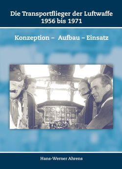Die Transportflieger der Luftwaffe 1956 bis 1971 von Ahrens,  Hans-Werner
