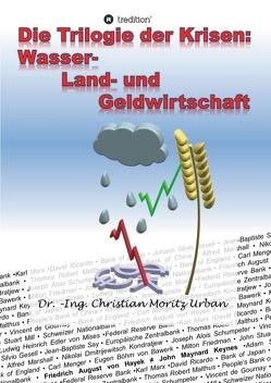 Die Trilogie der Krisen: Wasser-, Land- und Geldwirtschaft von Urban,  Christian Moritz