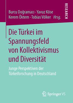 Die Türkei im Spannungsfeld von Kollektivismus und Diversität von Dogramaci,  Burcu, Köse,  Yavuz, Öktem,  Kerem, Völker,  Tobias