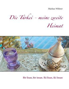 Die Türkei – meine zweite Heimat von Wöhrer,  Markus