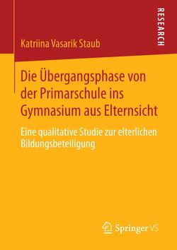 Die Übergangsphase von der Primarschule ins Gymnasium aus Elternsicht von Vasarik Staub,  Katriina