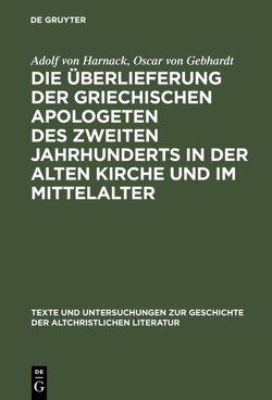 Die Überlieferung der griechischen Apologeten des zweiten Jahrhunderts in der alten Kirche und im Mittelalter von Gebhardt,  Oscar von, Harnack,  Adolf von