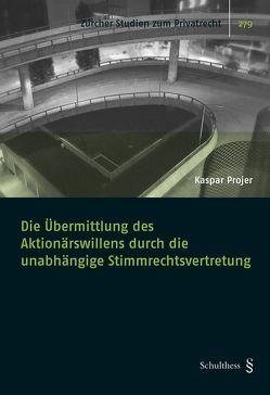 Die Übermittlung des Aktionärswillens durch die unabhängige Stimmrechtsvertretung von Projer,  Kaspar
