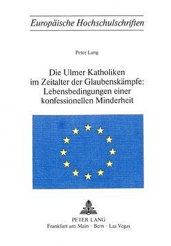 Die Ulmer Katholiken im Zeitalter der Glaubenskämpfe:- Lebensbedingungen einer konfessionellen Minderheit von Lang,  Peter