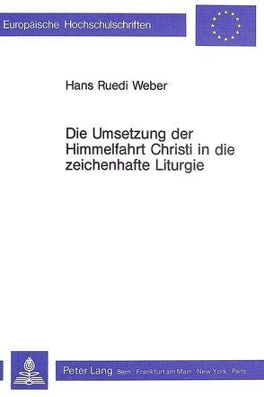 Die Umsetzung der Himmelfahrt Christi in die zeichenhafte Liturgie von Weber,  Hans Ruedi