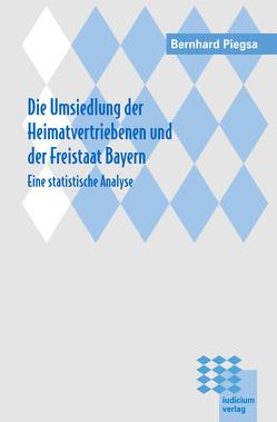 Die Umsiedlung der Heimatvertriebenen und der Freistaat Bayern von Piegsa,  Bernhard