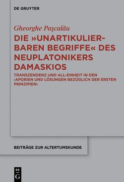 """Die """"unartikulierbaren Begriffe"""" des Neuplatonikers Damaskios von Paşcalău,  Gheorge"""