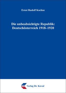 Die unbeabsichtigte Republik: Deutschösterreich 1918–1920 von Kochne,  Ernst Rudolf