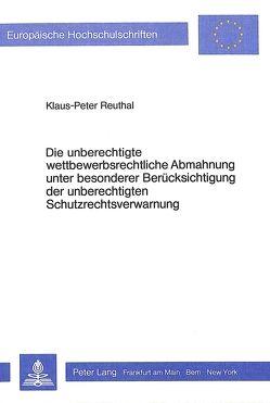 Die unberechtigte wettbewerbsrechtliche Abmahnung unter besonderer Berücksichtigung der unberechtigten Schutzrechtsverwarnung von Reuthal,  Klaus-Peter