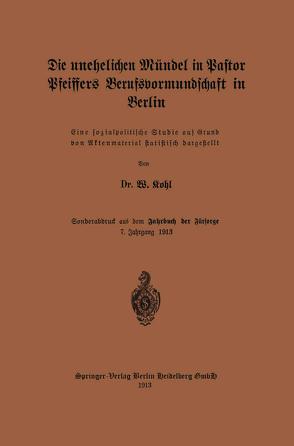 Die unehelichen Mündel in Pastor Pfeiffers Berufsvormundschaft in Berlin von Kohl,  W.