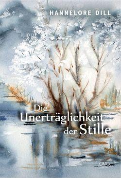 Die Unerträglichkeit der Stille von Dill,  Hannelore