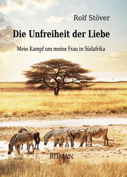 Die Unfreiheit der Liebe – Mein Kampf um meine Frau in Südafrika von DeBehr,  Verlag, Stöver,  Rolf
