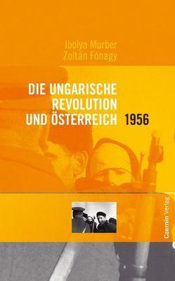 Die ungarische Revolution und Österreich 1956 von Fónagy,  Zoltán, Lendvai,  Paul, Murber,  Ibolya