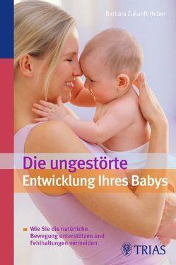 Die ungestörte Entwicklung Ihres Babys von Zukunft-Huber,  Barbara