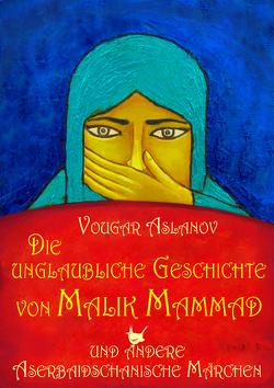 Die unglaubliche Geschichte von Malik Mammad und andere aserbaidschanische Märchen von Aslanov,  Vougar, Rain ,  Vyusal