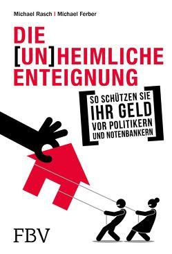 Die (un)heimliche Enteignung von Faber,  Marc, Ferber,  Michael, Polleit,  Thorsten, Rasch,  Michael