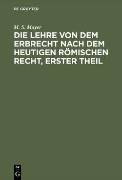 Die Lehre von dem Erbrecht nach dem heutigen Römischen Recht, erster Theil von Mayer,  M. S.