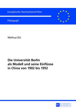 Die Universität Berlin als Modell und seine Einflüsse in China von 1902 bis 1952 von Du,  Weihua