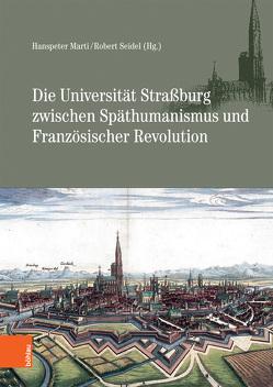 Die Universität Straßburg zwischen Späthumanismus und Französischer Revolution von Marti,  Hanspeter, Seidel,  Robert