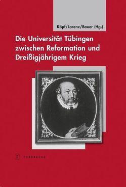 Die Universität Tübingen zwischen Reformation und Dreißigjährigem Krieg von Bauer,  Dieter R., Köpf,  Ulrich, Lorenz,  Sönke