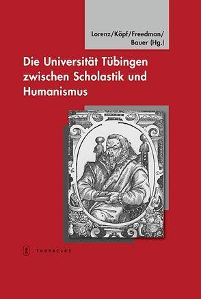 Die Universität Tübingen zwischen Scholastik und Humanismus von Bauer,  Dieter R., Freedman,  Joseph S, Köpf,  Ulrich, Lorenz,  Sönke