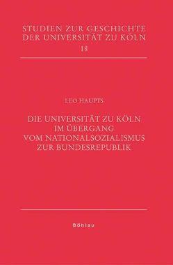 Die Universität zu Köln im Übergang vom Nationalsozialismus zur Bundesrepublik von Haupts,  Leo