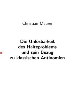 Die Unlösbarkeit des Halteproblems und sein Bezug zu den klassischen Antinomien von Maurer,  Christian