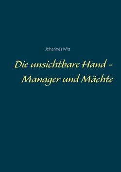 Die unsichtbare Hand – Manager und Mächte von Witt,  Johannes