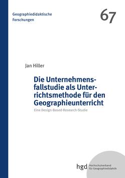 Die Unternehmensfallstudie als Unterrichtsmethode für den Wirtschaftsgeographieunterricht von Hiller,  Jan