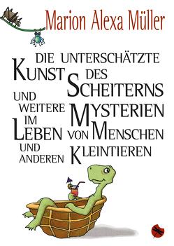 Die unterschätzte Kunst des Scheiterns und weitere Mysterien im Leben von Menschen und anderen Kleintieren von Müller,  Marion Alexa