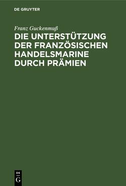 Die Unterstützung der französischen Handelsmarine durch Prämien von Guckenmuß,  Franz