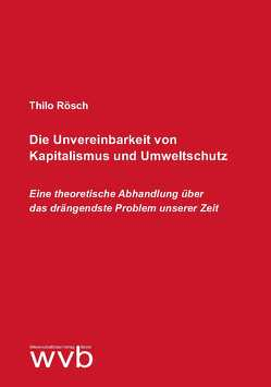 Die Unvereinbarkeit von Kapitalismus und Umweltschutz von Rösch,  Thilo