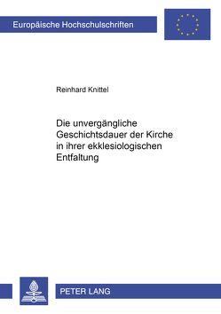Die unvergängliche Geschichtsdauer der Kirche in ihrer ekklesiologischen Entfaltung von Knittel,  Reinhard